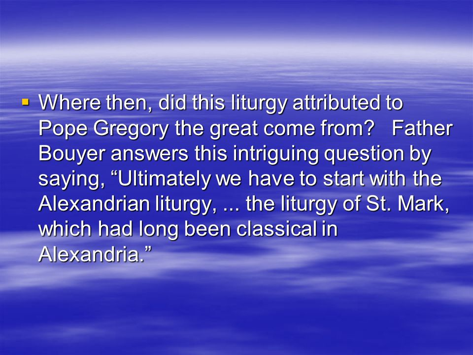 The Church of Rome  In Rome, the liturgy attributed to Pope Gregory the great, made its appearance in the sixth century and replaced the liturgy of Hip­polytus, which has been in use before it.