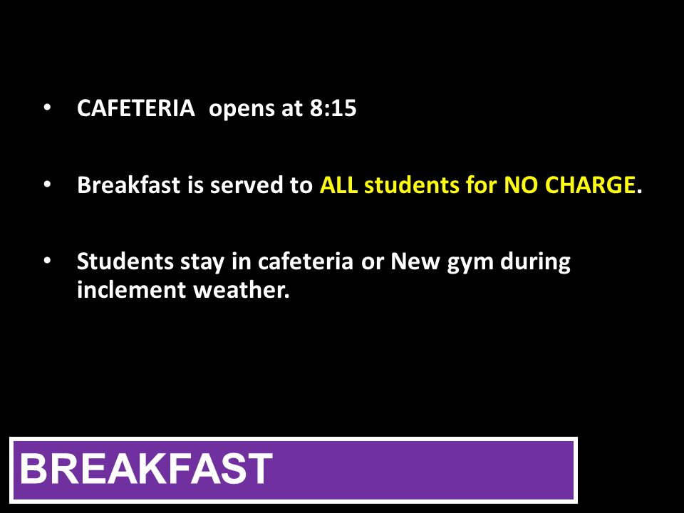 BREAKFAST CAFETERIA opens at 8:15 Breakfast is served to ALL students for NO CHARGE.