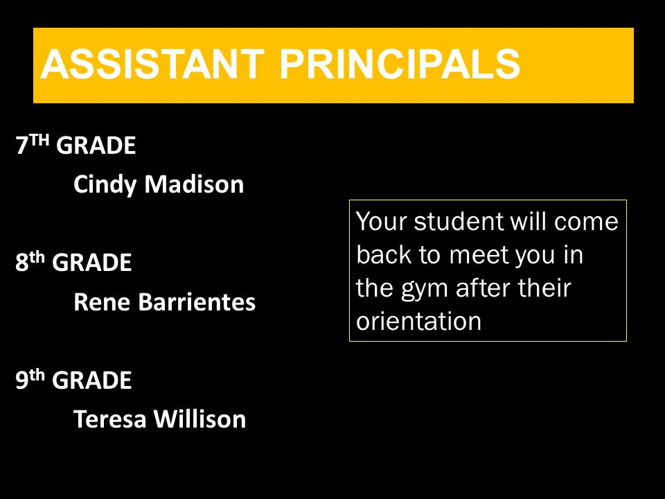7 TH GRADE Cindy Madison 8 th GRADE Rene Barrientes 9 th GRADE Teresa Willison ASSISTANT PRINCIPALS Your student will come back to meet you in the gym after their orientation