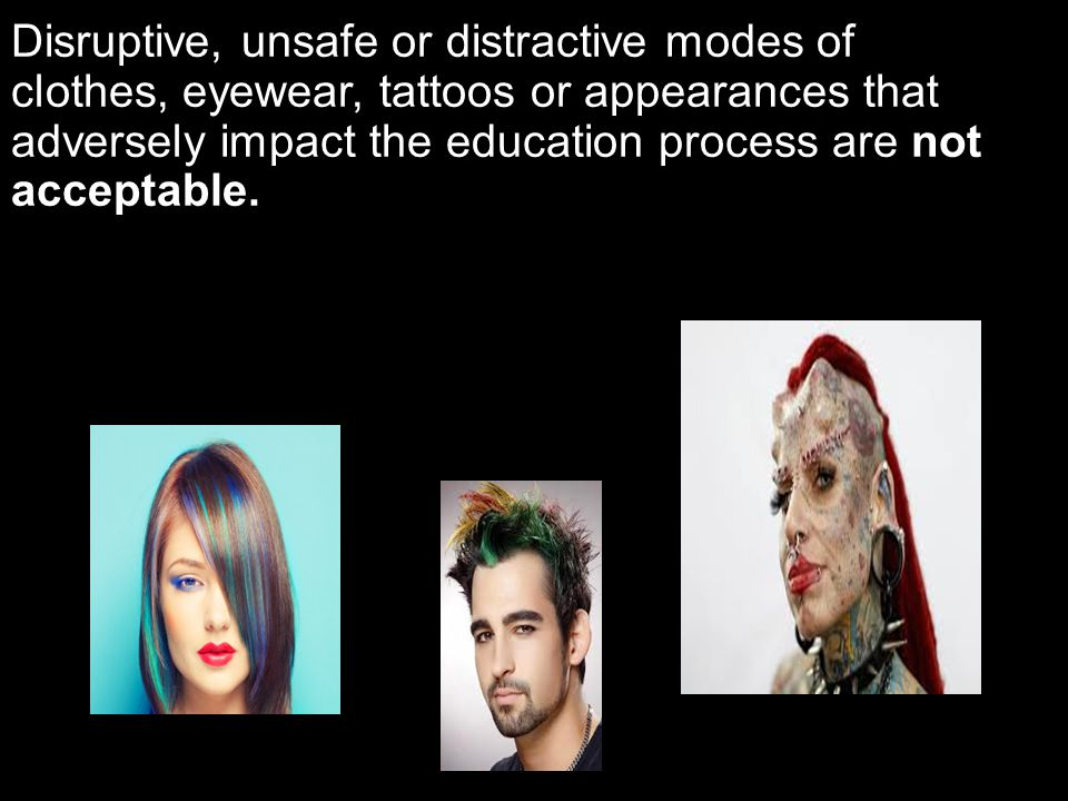 Disruptive, unsafe or distractive modes of clothes, eyewear, tattoos or appearances that adversely impact the education process are not acceptable.