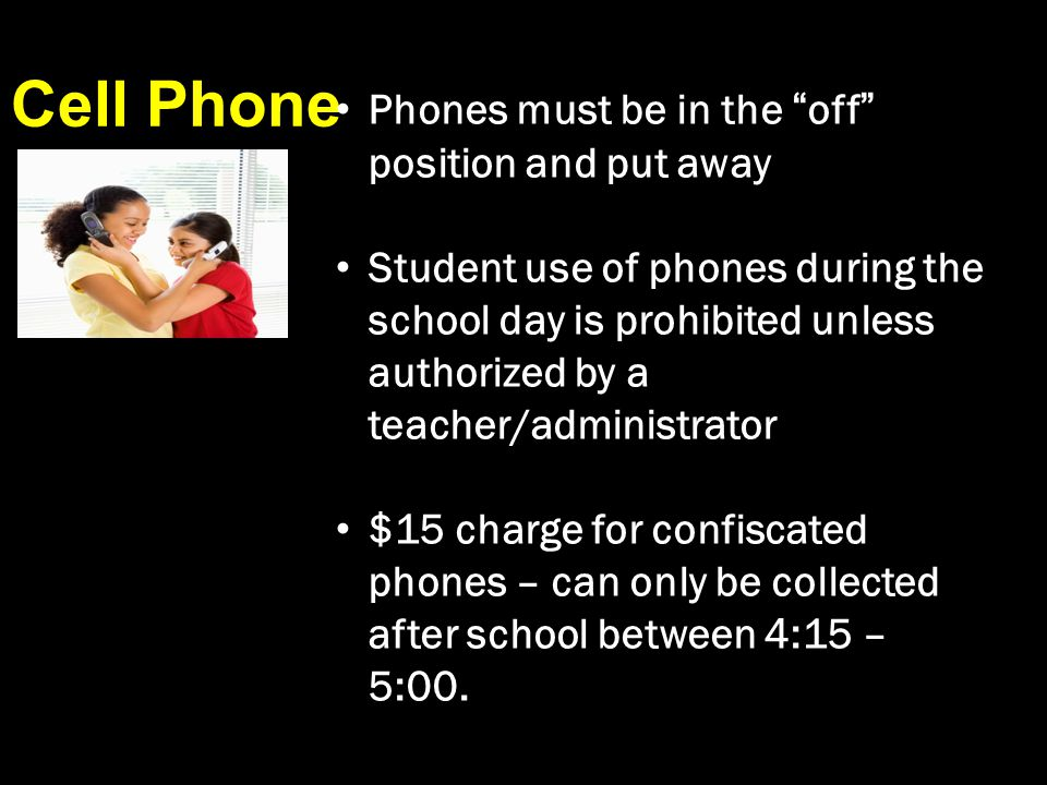 Cell Phone Phones must be in the off position and put away Student use of phones during the school day is prohibited unless authorized by a teacher/administrator $15 charge for confiscated phones – can only be collected after school between 4:15 – 5:00.