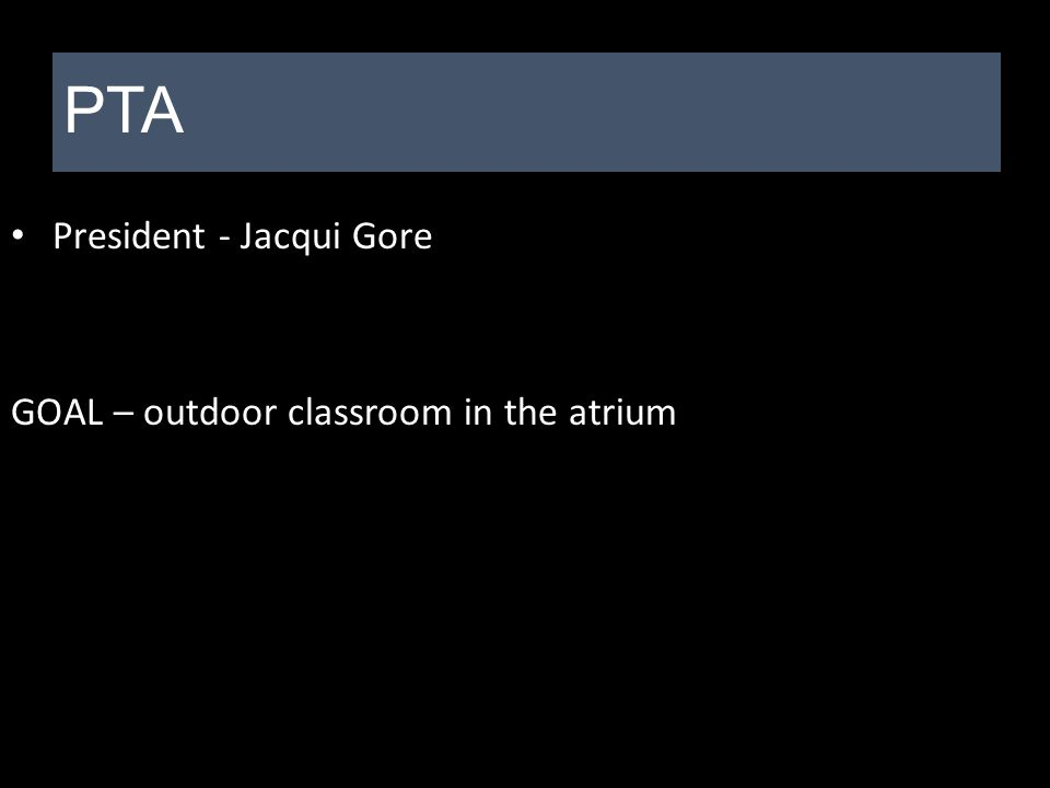 President - Jacqui Gore GOAL – outdoor classroom in the atrium PTA