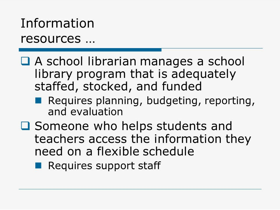 Information resources …  A school librarian manages a school library program that is adequately staffed, stocked, and funded Requires planning, budgeting, reporting, and evaluation  Someone who helps students and teachers access the information they need on a flexible schedule Requires support staff