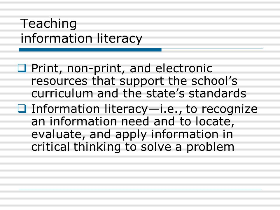 Teaching information literacy  Print, non-print, and electronic resources that support the school's curriculum and the state's standards  Information literacy—i.e., to recognize an information need and to locate, evaluate, and apply information in critical thinking to solve a problem