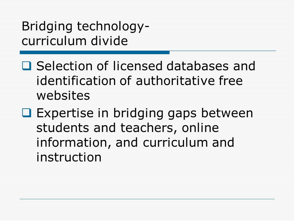 Bridging technology- curriculum divide  Selection of licensed databases and identification of authoritative free websites  Expertise in bridging gaps between students and teachers, online information, and curriculum and instruction