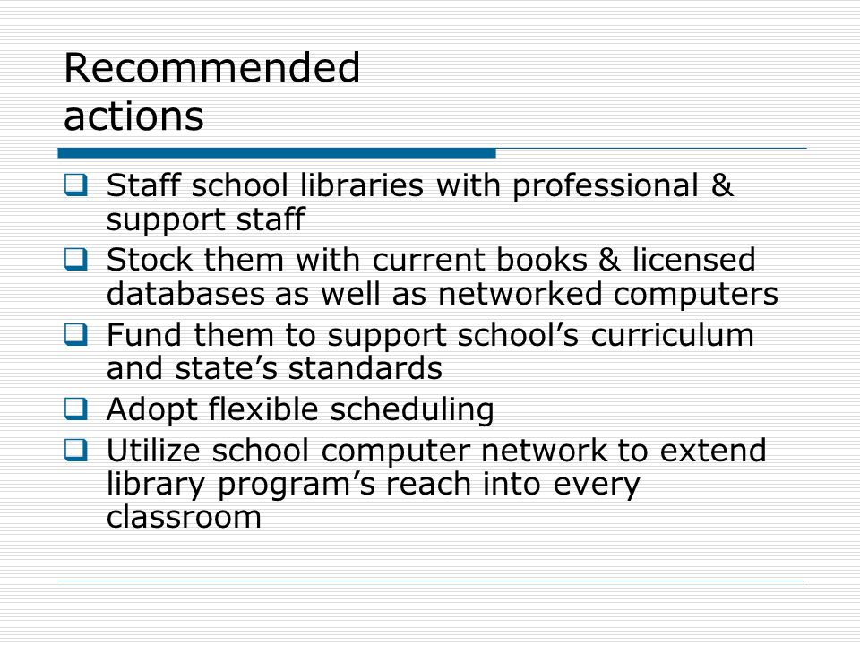 Recommended actions  Staff school libraries with professional & support staff  Stock them with current books & licensed databases as well as networked computers  Fund them to support school's curriculum and state's standards  Adopt flexible scheduling  Utilize school computer network to extend library program's reach into every classroom