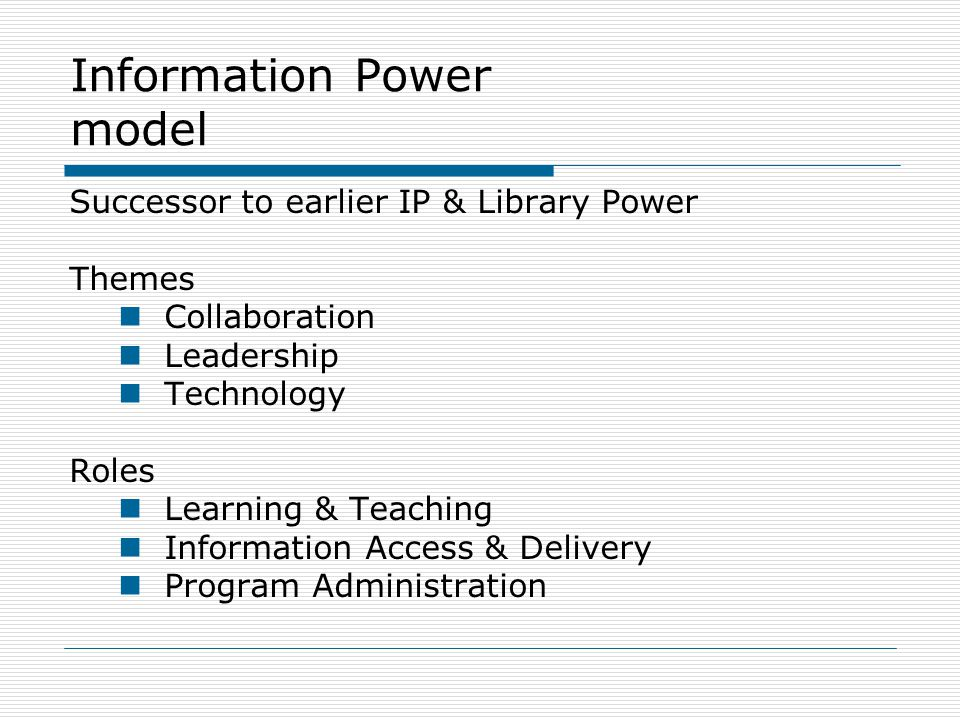 Information Power model Successor to earlier IP & Library Power Themes Collaboration Leadership Technology Roles Learning & Teaching Information Access & Delivery Program Administration