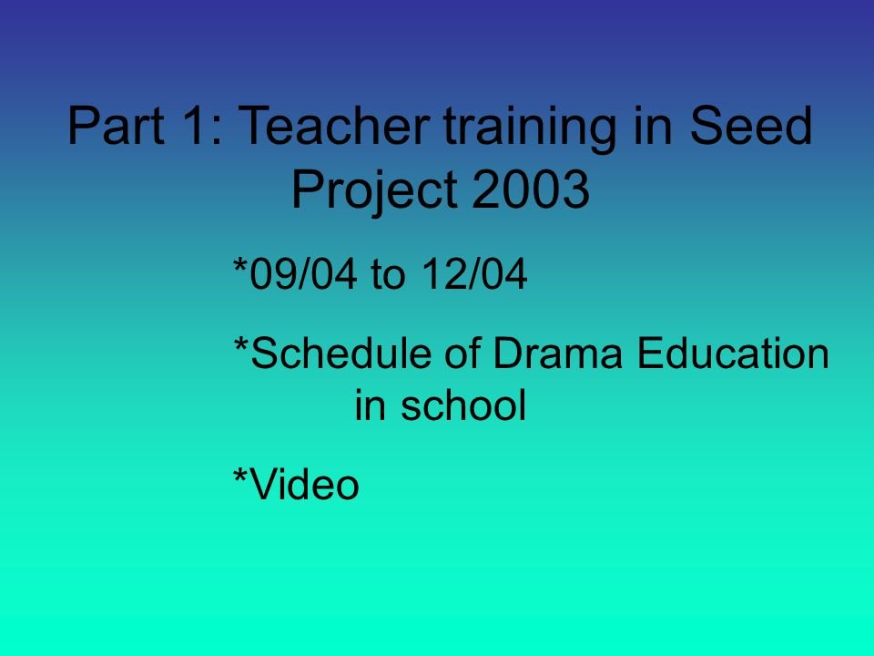 Part 1: Teacher training in Seed Project 2003 *09/04 to 12/04 *Schedule of Drama Education in school *Video