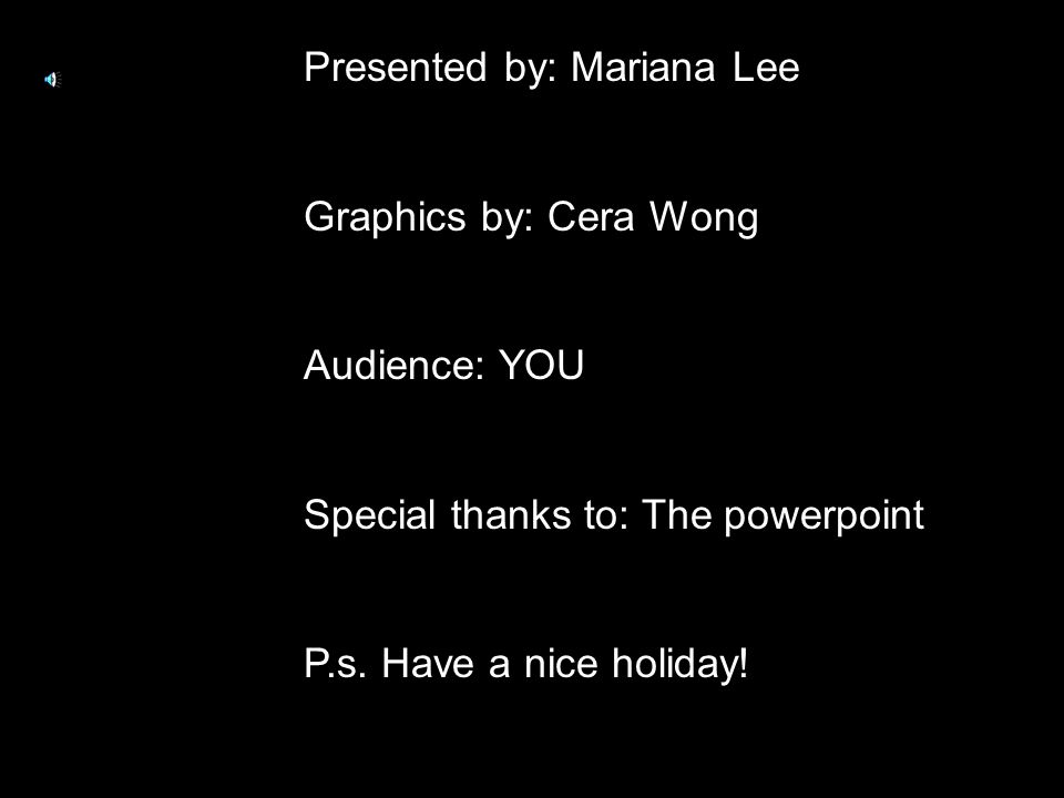 Presented by: Mariana Lee Graphics by: Cera Wong Audience: YOU Special thanks to: The powerpoint P.s.