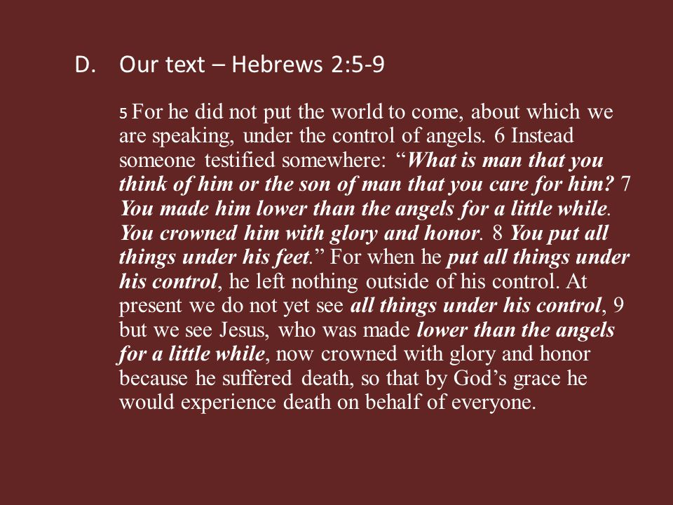 D.Our text – Hebrews 2:5-9 5 For he did not put the world to come, about which we are speaking, under the control of angels.