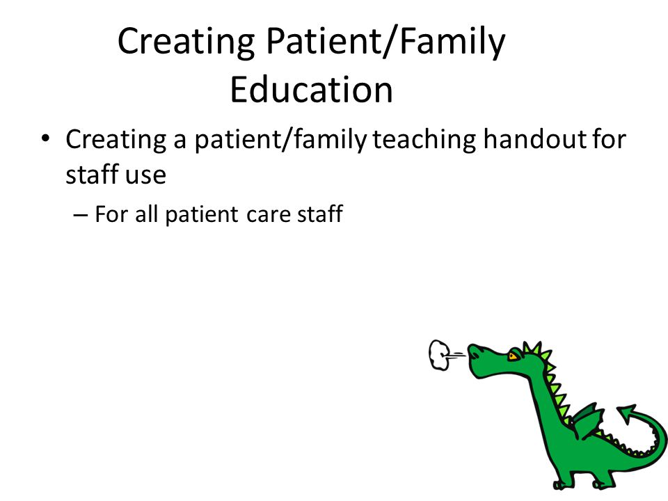 Creating Patient/Family Education Creating a patient/family teaching handout for staff use – For all patient care staff