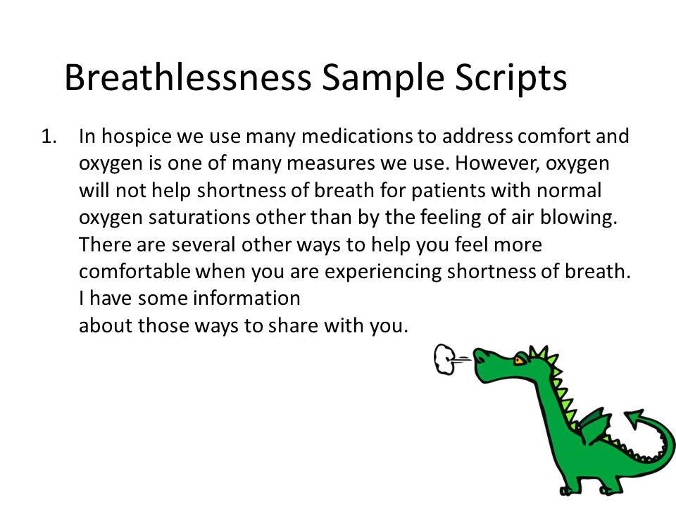 Breathlessness Sample Scripts 1.In hospice we use many medications to address comfort and oxygen is one of many measures we use. However, oxygen will