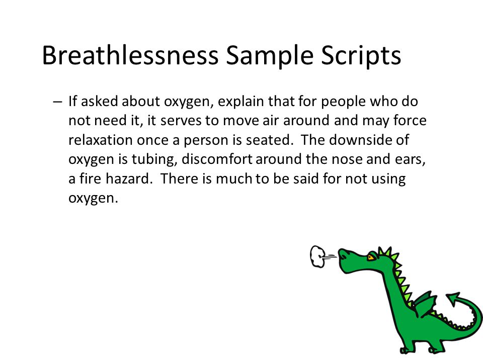 Breathlessness Sample Scripts – If asked about oxygen, explain that for people who do not need it, it serves to move air around and may force relaxati