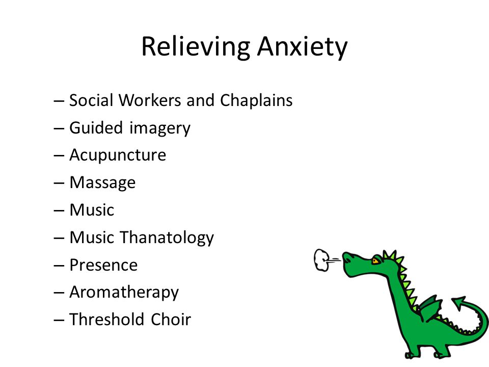 Relieving Anxiety – Social Workers and Chaplains – Guided imagery – Acupuncture – Massage – Music – Music Thanatology – Presence – Aromatherapy – Thre