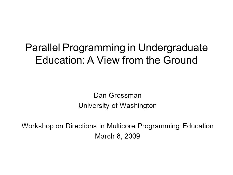 Parallel Programming in Undergraduate Education: A View from the Ground Dan Grossman University of Washington Workshop on Directions in Multicore Programming Education March 8, 2009