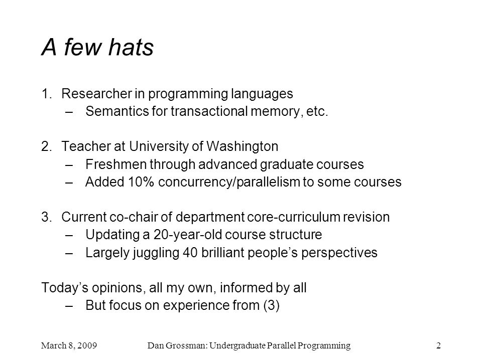 Dan Grossman: Undergraduate Parallel Programming2 A few hats 1.Researcher in programming languages –Semantics for transactional memory, etc.