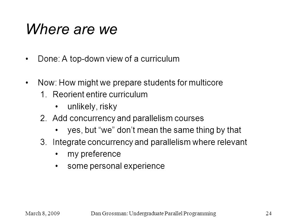 March 8, 2009Dan Grossman: Undergraduate Parallel Programming24 Where are we Done: A top-down view of a curriculum Now: How might we prepare students for multicore 1.Reorient entire curriculum unlikely, risky 2.Add concurrency and parallelism courses yes, but we don't mean the same thing by that 3.Integrate concurrency and parallelism where relevant my preference some personal experience
