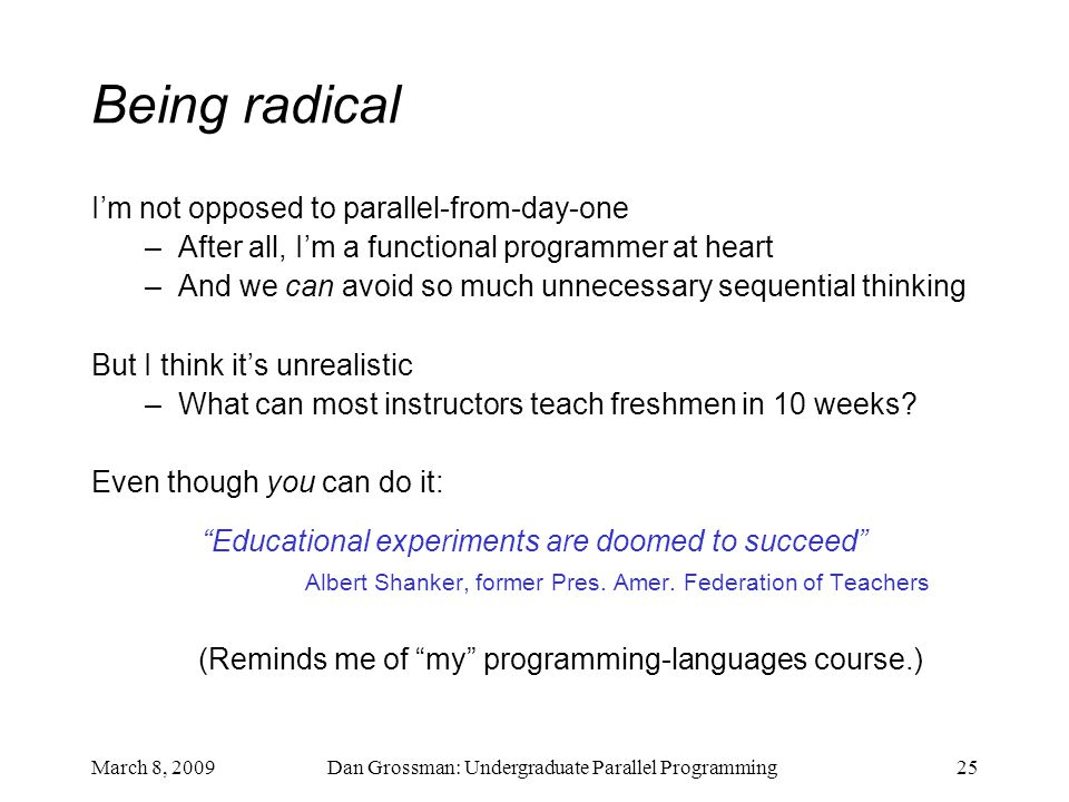 March 8, 2009Dan Grossman: Undergraduate Parallel Programming25 Being radical I'm not opposed to parallel-from-day-one –After all, I'm a functional programmer at heart –And we can avoid so much unnecessary sequential thinking But I think it's unrealistic –What can most instructors teach freshmen in 10 weeks.
