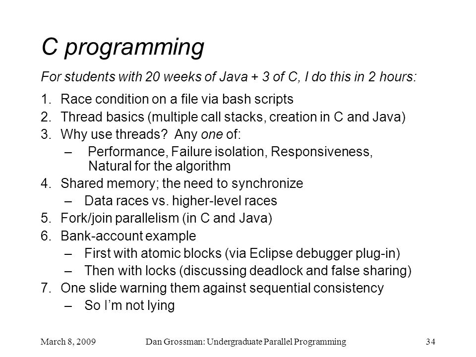 March 8, 2009Dan Grossman: Undergraduate Parallel Programming34 C programming For students with 20 weeks of Java + 3 of C, I do this in 2 hours: 1.Race condition on a file via bash scripts 2.Thread basics (multiple call stacks, creation in C and Java) 3.Why use threads.