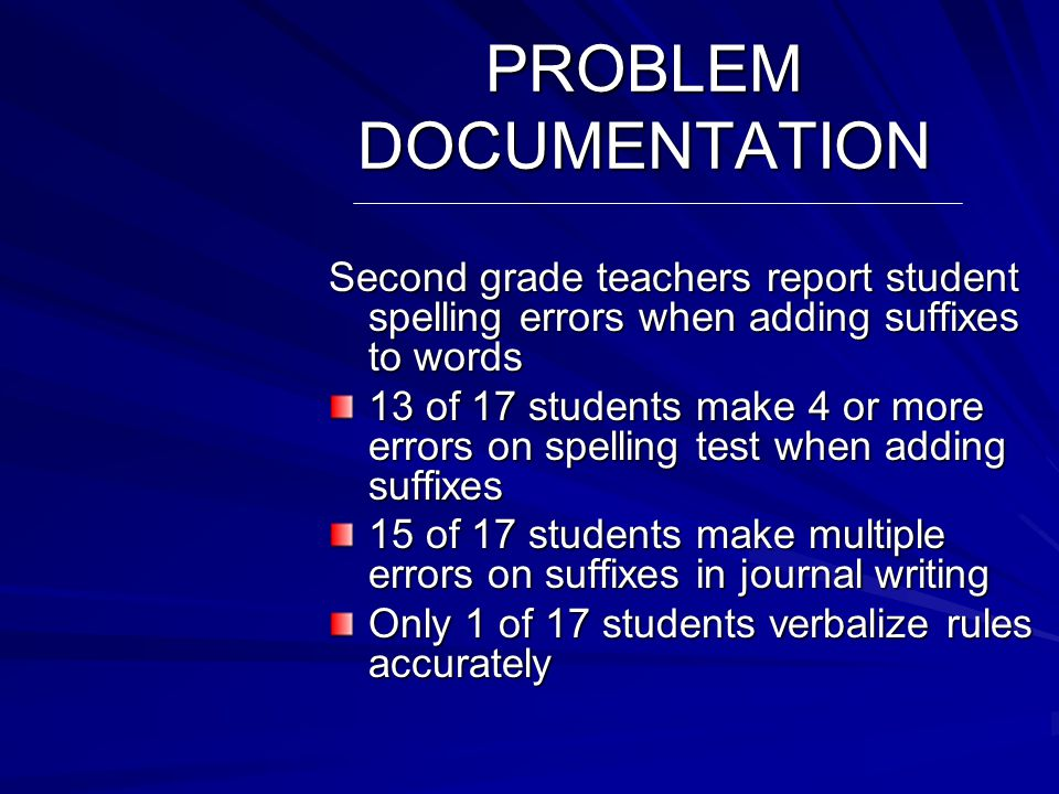 PROBLEM DESCRIPTION Second grade students are failing to use proper spelling when adding suffixes to words Students do not know rules for adding suffixes Students cannot apply rules when they are given Students lack motivation to improve