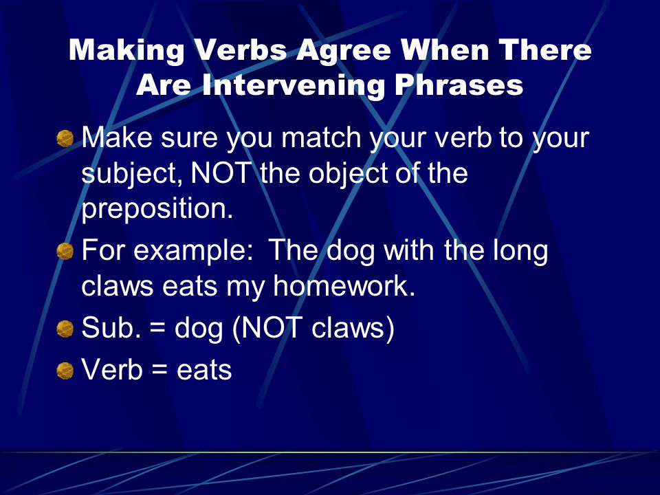 Making Verbs Agree When There Are Intervening Phrases Make sure you match your verb to your subject, NOT the object of the preposition. For example: T