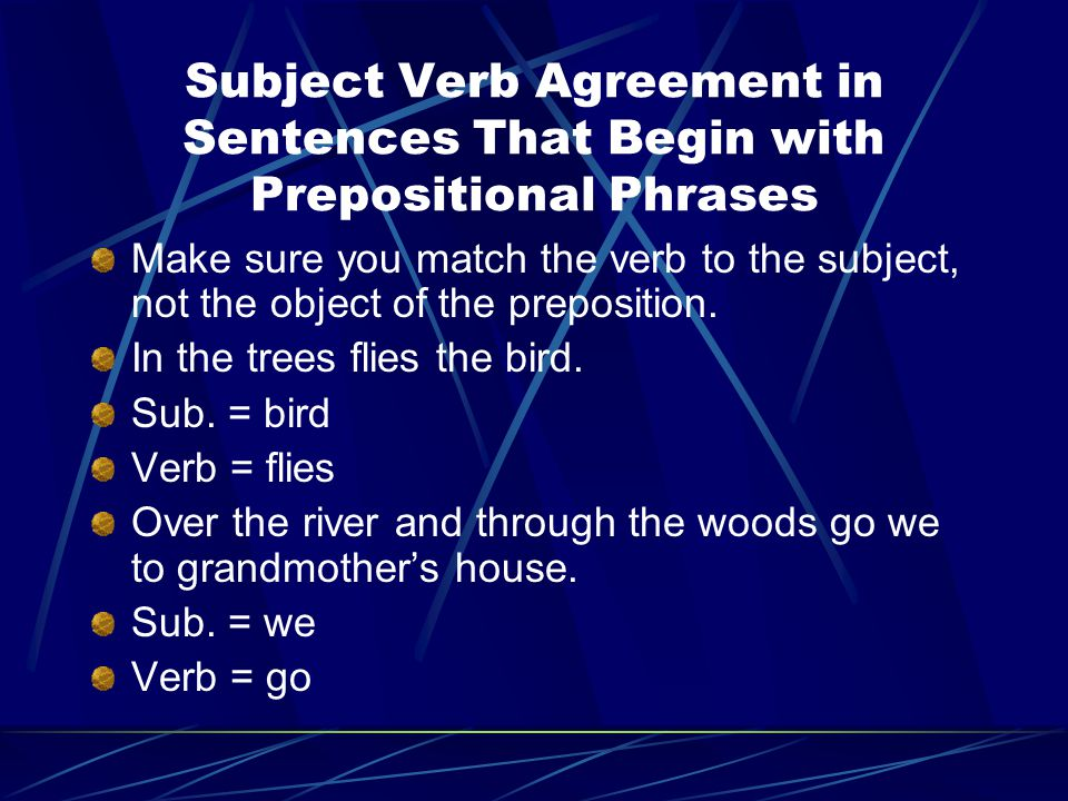 Subject Verb Agreement in Sentences That Begin with Prepositional Phrases Make sure you match the verb to the subject, not the object of the prepositi