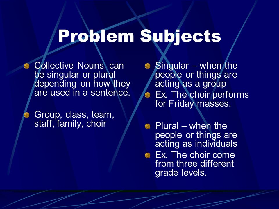 Problem Subjects Collective Nouns can be singular or plural depending on how they are used in a sentence. Group, class, team, staff, family, choir Sin