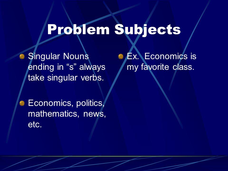 "Problem Subjects Singular Nouns ending in ""s"" always take singular verbs. Economics, politics, mathematics, news, etc. Ex. Economics is my favorite cl"
