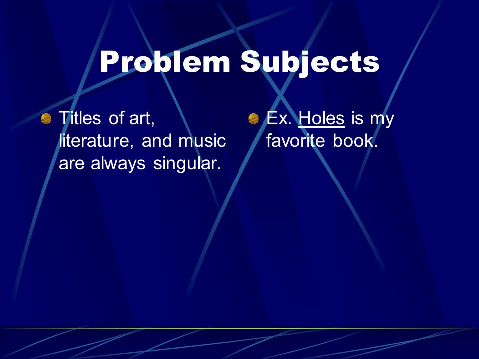 Problem Subjects Titles of art, literature, and music are always singular. Ex. Holes is my favorite book.