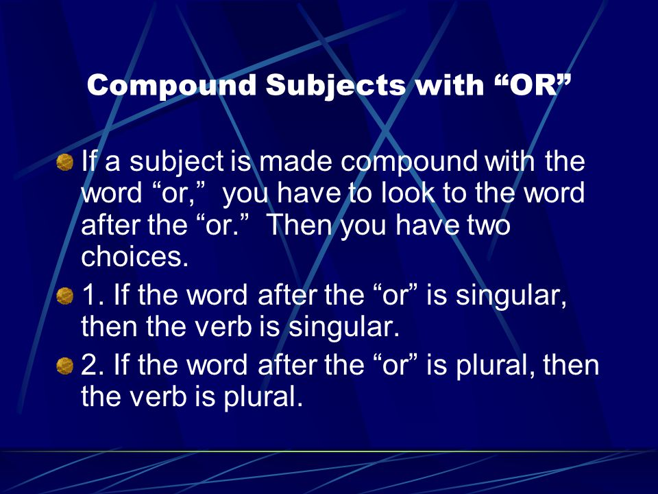 """Compound Subjects with """"OR"""" If a subject is made compound with the word """"or,"""" you have to look to the word after the """"or."""" Then you have two choices."""