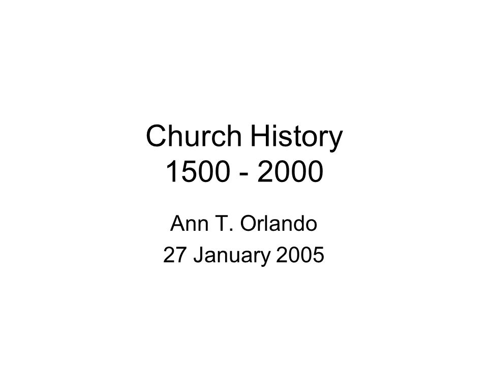 Church History 1500 - 2000 Ann T. Orlando 27 January 2005