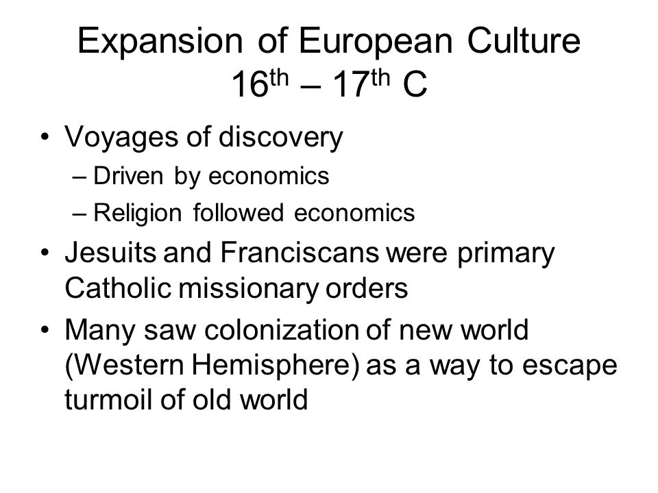 Expansion of European Culture 16 th – 17 th C Voyages of discovery –Driven by economics –Religion followed economics Jesuits and Franciscans were primary Catholic missionary orders Many saw colonization of new world (Western Hemisphere) as a way to escape turmoil of old world