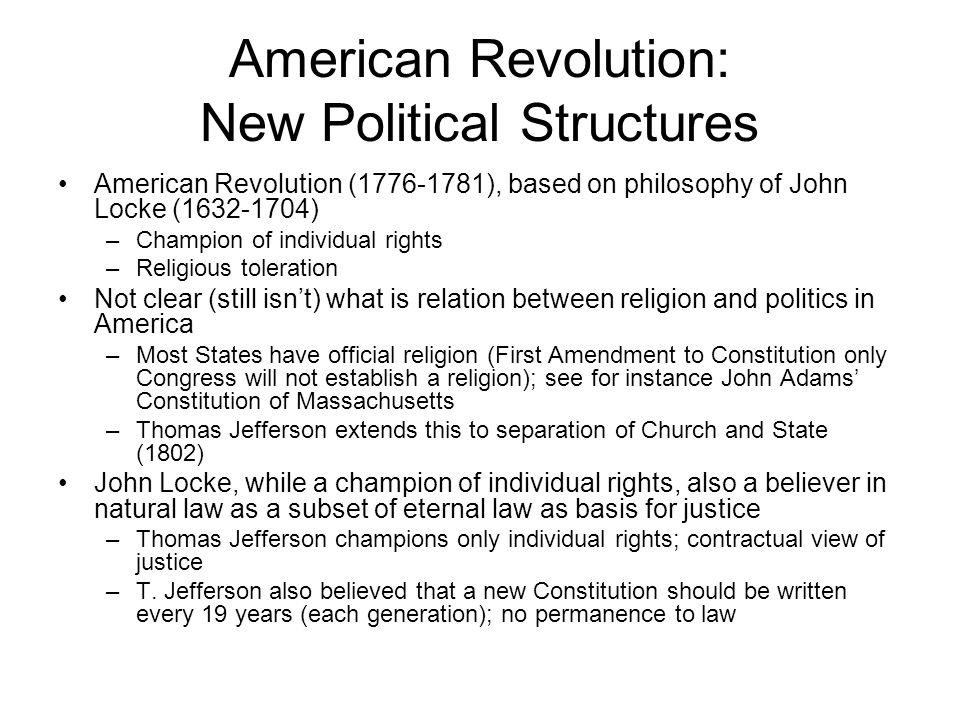 American Revolution: New Political Structures American Revolution (1776-1781), based on philosophy of John Locke (1632-1704) –Champion of individual rights –Religious toleration Not clear (still isn't) what is relation between religion and politics in America –Most States have official religion (First Amendment to Constitution only Congress will not establish a religion); see for instance John Adams' Constitution of Massachusetts –Thomas Jefferson extends this to separation of Church and State (1802) John Locke, while a champion of individual rights, also a believer in natural law as a subset of eternal law as basis for justice –Thomas Jefferson champions only individual rights; contractual view of justice –T.