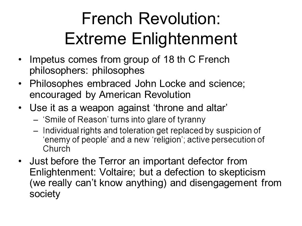 French Revolution: Extreme Enlightenment Impetus comes from group of 18 th C French philosophers: philosophes Philosophes embraced John Locke and science; encouraged by American Revolution Use it as a weapon against 'throne and altar' –'Smile of Reason' turns into glare of tyranny –Individual rights and toleration get replaced by suspicion of 'enemy of people' and a new 'religion'; active persecution of Church Just before the Terror an important defector from Enlightenment: Voltaire; but a defection to skepticism (we really can't know anything) and disengagement from society