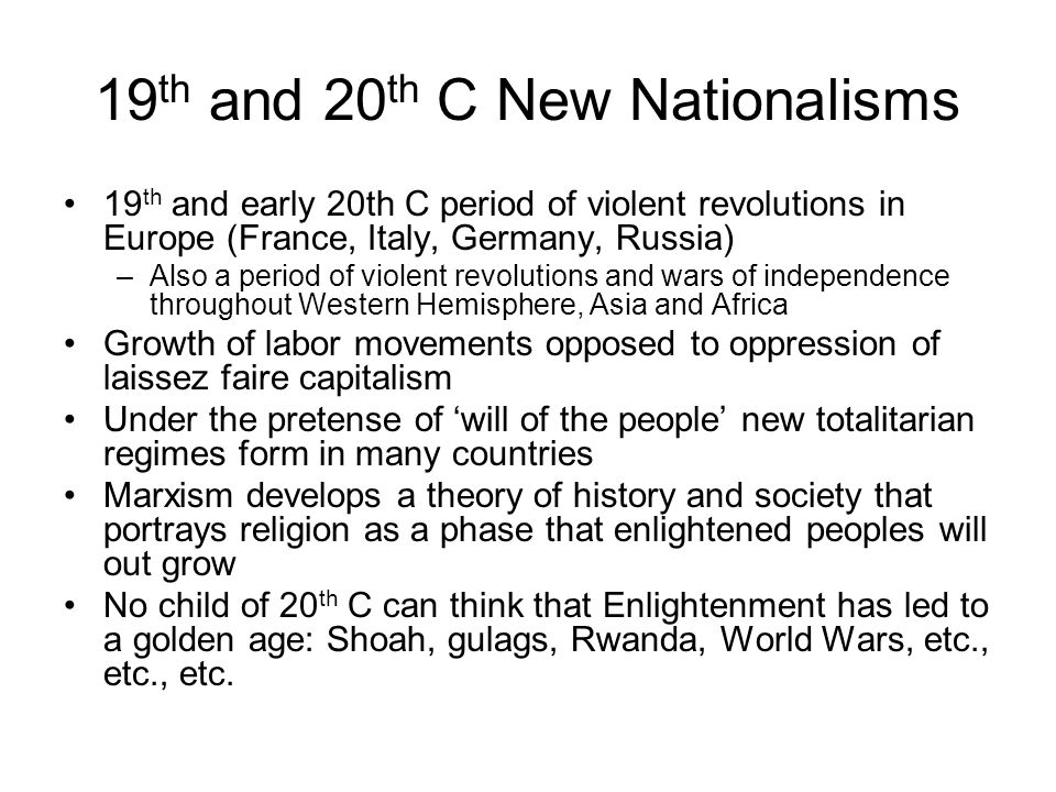 19 th and 20 th C New Nationalisms 19 th and early 20th C period of violent revolutions in Europe (France, Italy, Germany, Russia) –Also a period of violent revolutions and wars of independence throughout Western Hemisphere, Asia and Africa Growth of labor movements opposed to oppression of laissez faire capitalism Under the pretense of 'will of the people' new totalitarian regimes form in many countries Marxism develops a theory of history and society that portrays religion as a phase that enlightened peoples will out grow No child of 20 th C can think that Enlightenment has led to a golden age: Shoah, gulags, Rwanda, World Wars, etc., etc., etc.