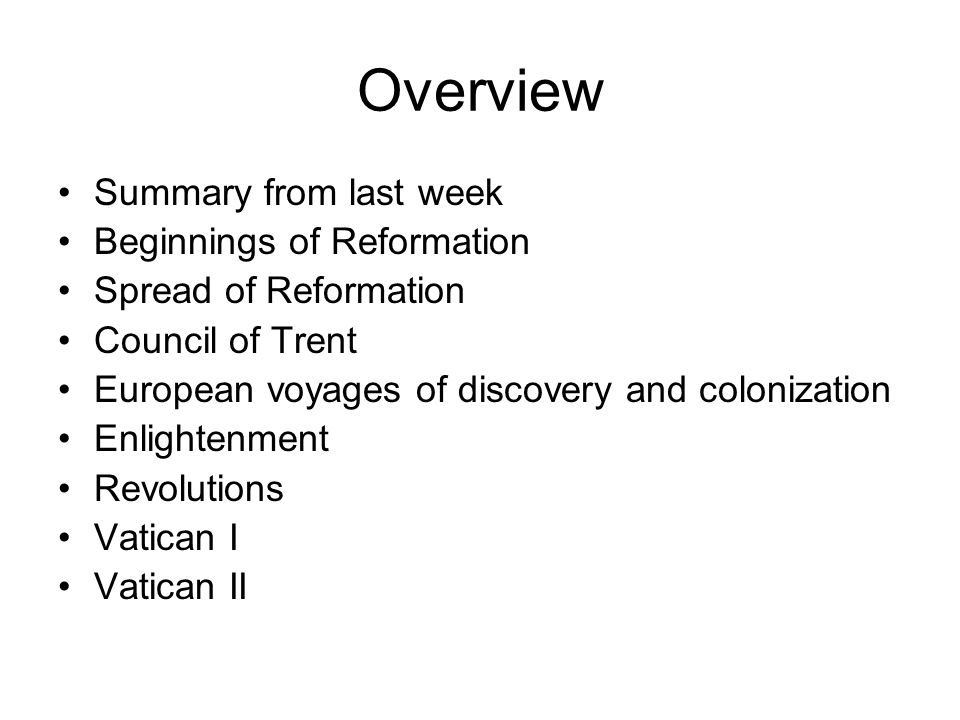 Overview Summary from last week Beginnings of Reformation Spread of Reformation Council of Trent European voyages of discovery and colonization Enlightenment Revolutions Vatican I Vatican II