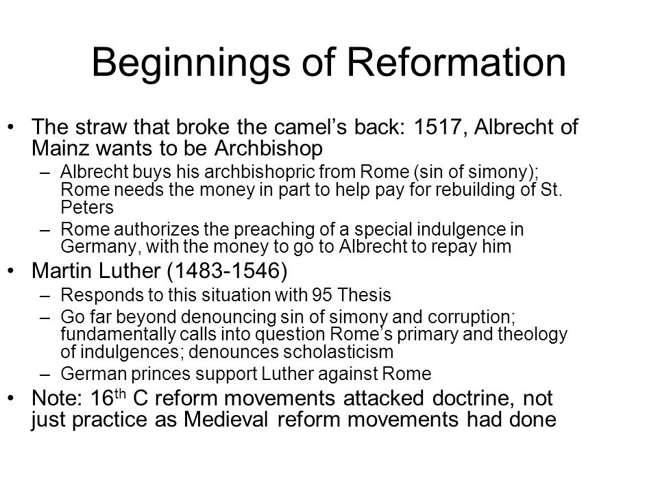 Beginnings of Reformation The straw that broke the camel's back: 1517, Albrecht of Mainz wants to be Archbishop –Albrecht buys his archbishopric from Rome (sin of simony); Rome needs the money in part to help pay for rebuilding of St.