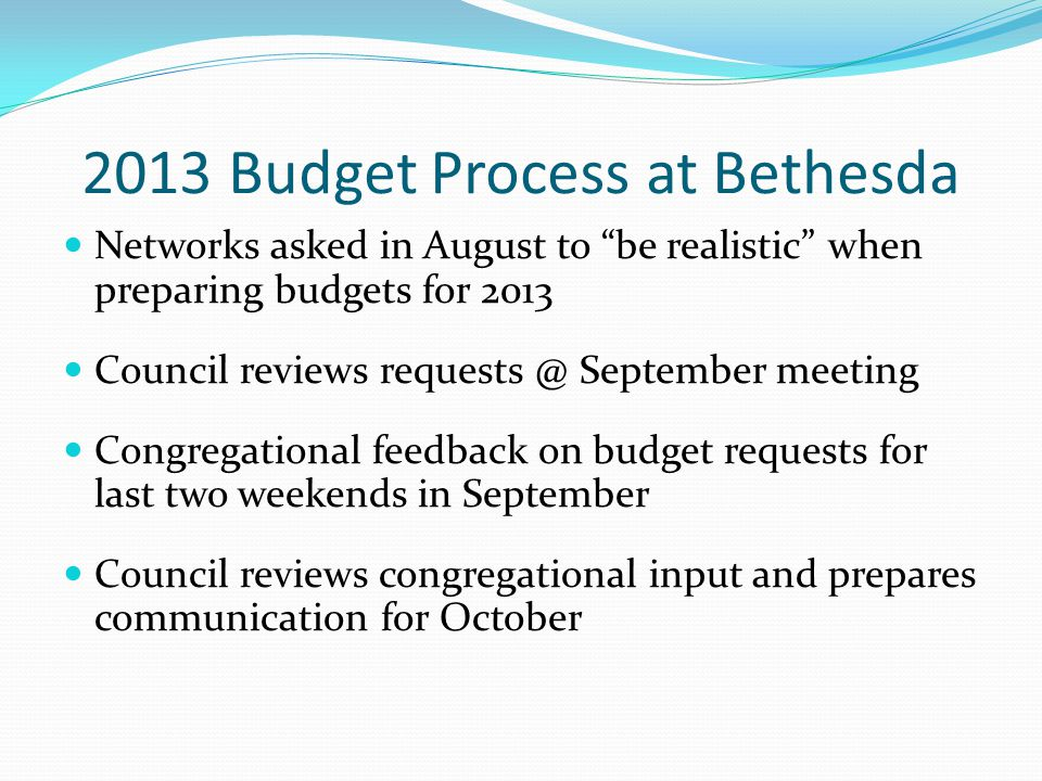 2013 Budget Process at Bethesda Networks asked in August to be realistic when preparing budgets for 2013 Council reviews requests @ September meeting Congregational feedback on budget requests for last two weekends in September Council reviews congregational input and prepares communication for October
