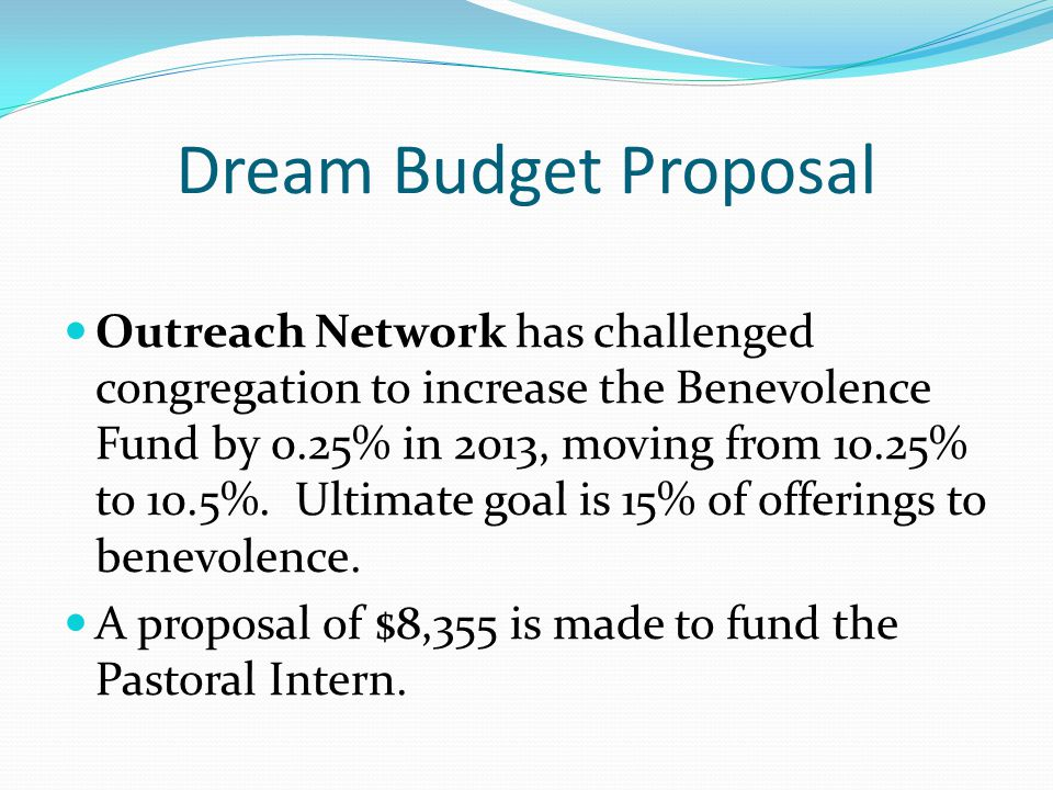 Dream Budget Proposal Outreach Network has challenged congregation to increase the Benevolence Fund by 0.25% in 2013, moving from 10.25% to 10.5%.