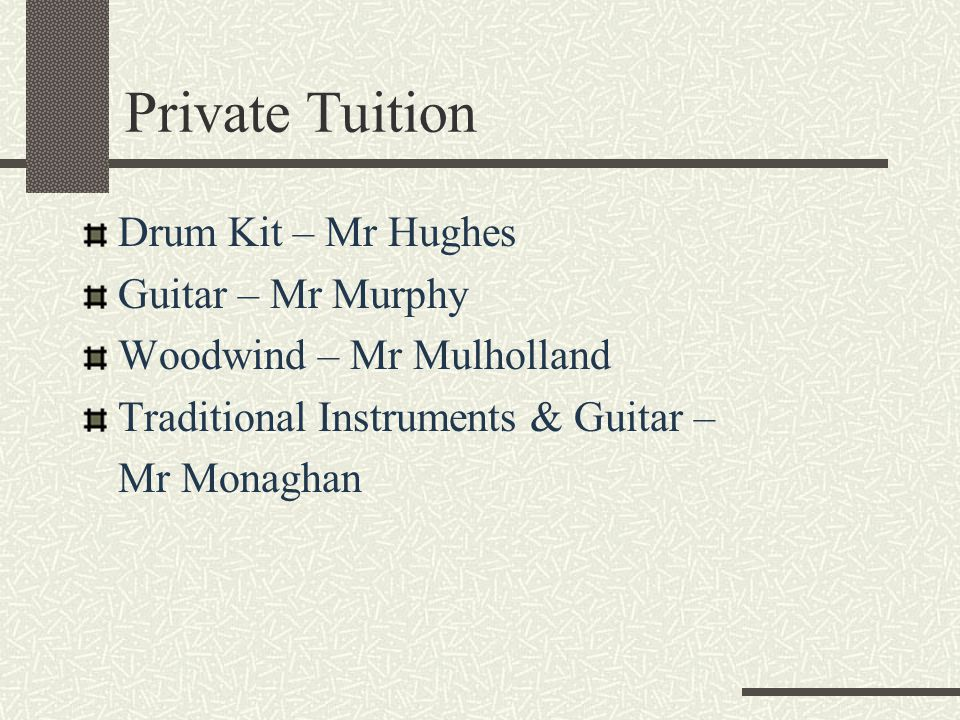 Private Tuition Drum Kit – Mr Hughes Guitar – Mr Murphy Woodwind – Mr Mulholland Traditional Instruments & Guitar – Mr Monaghan