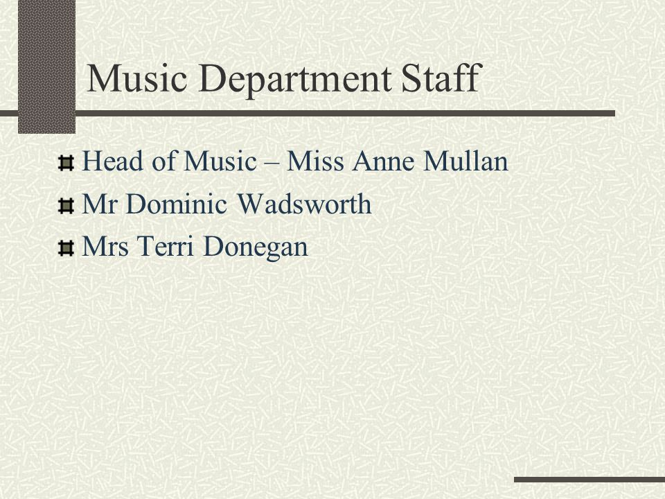 Music Department Staff Head of Music – Miss Anne Mullan Mr Dominic Wadsworth Mrs Terri Donegan
