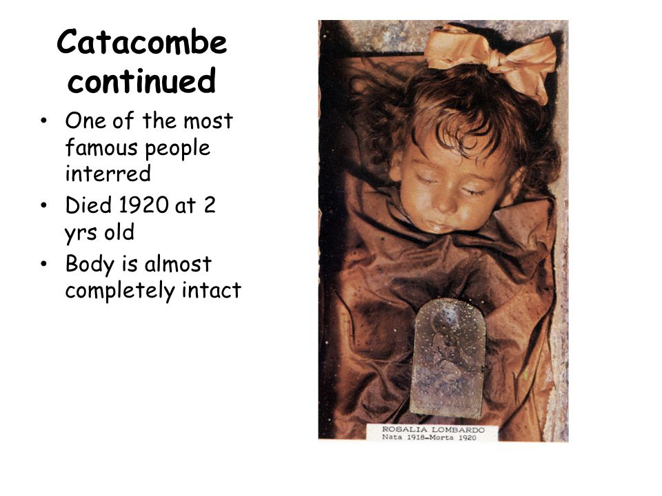 Catacombe continued One of the most famous people interred Died 1920 at 2 yrs old Body is almost completely intact