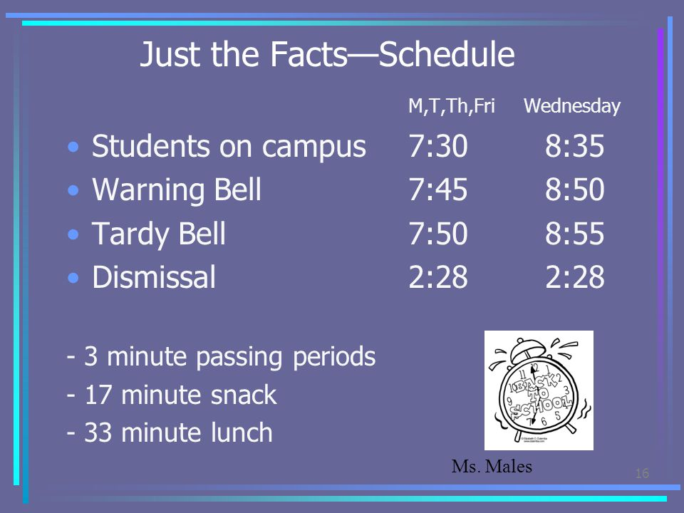 Just the Facts—Schedule M,T,Th,Fri Wednesday Students on campus7:308:35 Warning Bell7:458:50 Tardy Bell 7:508:55 Dismissal 2:282:28 - 3 minute passing