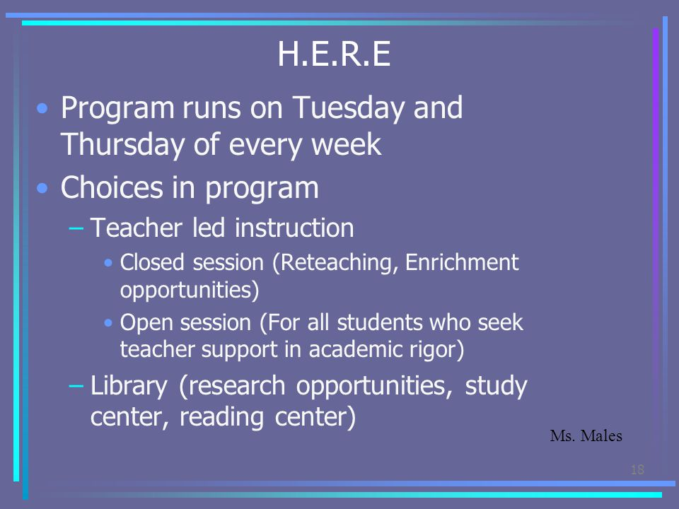 H.E.R.E Program runs on Tuesday and Thursday of every week Choices in program –Teacher led instruction Closed session (Reteaching, Enrichment opportun