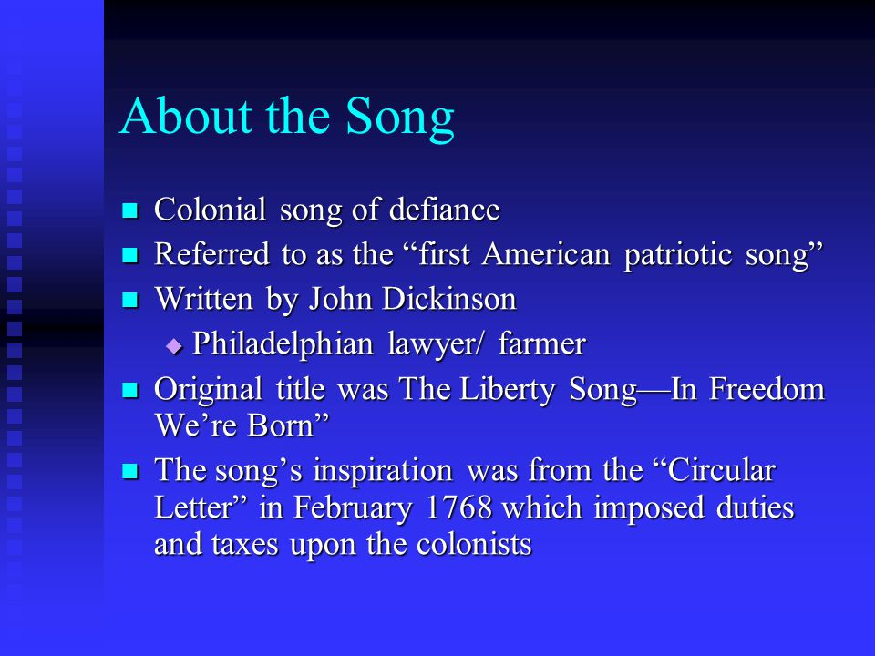 About the Song Colonial song of defiance Colonial song of defiance Referred to as the first American patriotic song Referred to as the first American patriotic song Written by John Dickinson Written by John Dickinson  Philadelphian lawyer/ farmer Original title was The Liberty Song—In Freedom We're Born Original title was The Liberty Song—In Freedom We're Born The song's inspiration was from the Circular Letter in February 1768 which imposed duties and taxes upon the colonists The song's inspiration was from the Circular Letter in February 1768 which imposed duties and taxes upon the colonists
