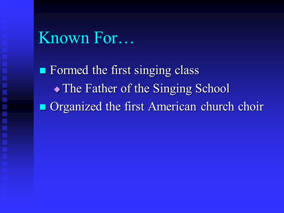 Known For… Formed the first singing class Formed the first singing class  The Father of the Singing School Organized the first American church choir Organized the first American church choir