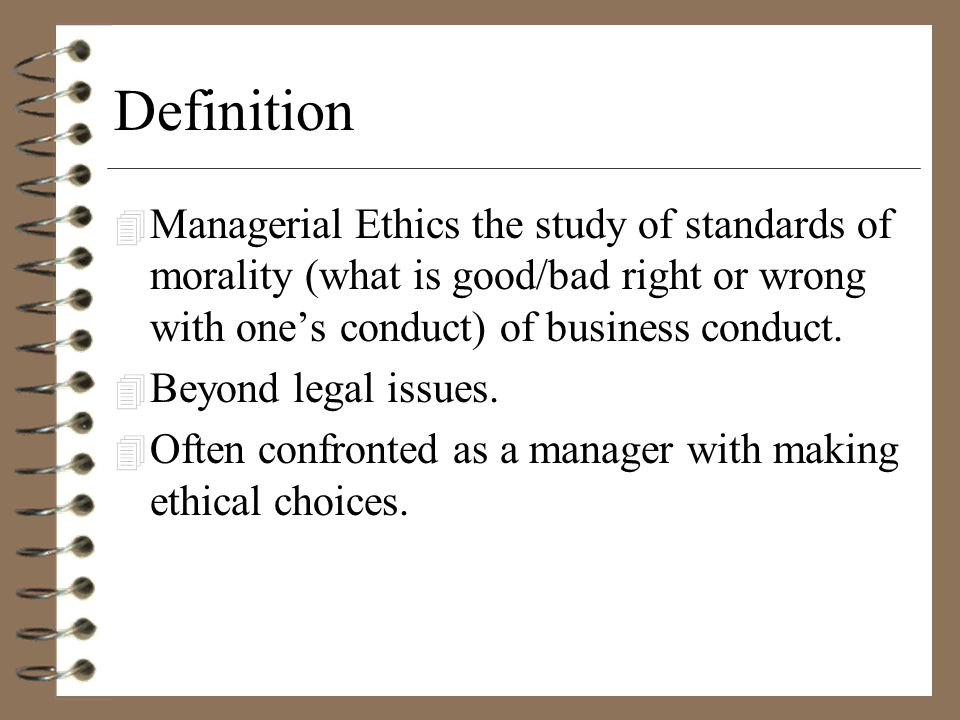 Definition 4 Managerial Ethics the study of standards of morality (what is good/bad right or wrong with one's conduct) of business conduct.