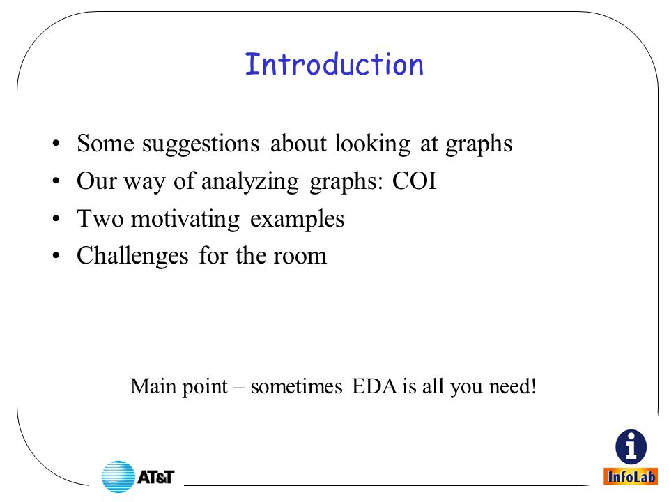Introduction Some suggestions about looking at graphs Our way of analyzing graphs: COI Two motivating examples Challenges for the room Main point – sometimes EDA is all you need!