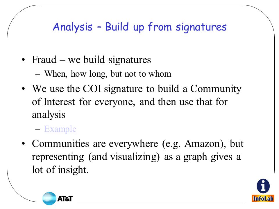 Analysis – Build up from signatures Fraud – we build signatures –When, how long, but not to whom We use the COI signature to build a Community of Interest for everyone, and then use that for analysis –ExampleExample Communities are everywhere (e.g.
