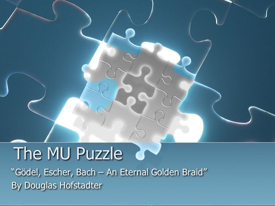 The MU Puzzle Gödel, Escher, Bach – An Eternal Golden Braid By Douglas Hofstadter Gödel, Escher, Bach – An Eternal Golden Braid By Douglas Hofstadter